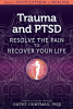 Trauma and PTSD: Resolve The Pain To Recover Your Life